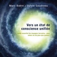 Marc Babin et Sylvie Goudreau - Vers un état de conscience unifiée - méditations guidées - Guide essentiel du voyageur terrestre… pour aimer sa vie plus que jamais?.