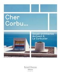 Marc Barani et Frédéric Borel - Cher Corbu... - Douze architectes écrivent à Le Corbusier.