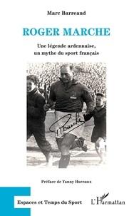 Marc Barreaud - Roger Marche - Une légende ardennaise, un mythe du sport français.