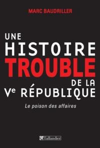 Marc Baudriller - Une histoire trouble de la Ve République - Le poison des affaires.