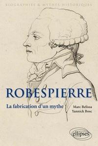 Marc Belissa et Yannick Bosc - Robespierre - La fabrication d'un mythe.