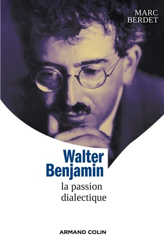 Marc Berdet - Walter Benjamin - La passion dialectique.
