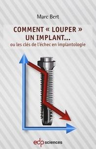 Marc Bert - Comment louper un implant ou les clés de l'échec en implanto.