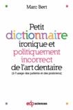 Marc Bert - Petit dictionnaire ironique et politiquement incorrect de l'art dentaire - A l'usage des patients et des praticiens.