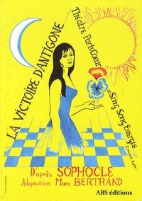 Marc Bertrand - La victoire d'Antigone - D'après l'oeuvre de Sophocle, adaption du Marc Bertrand.
