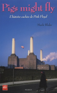 Marc Blake - Pigs might fly - L'histoire cachée de Pink Floyd.