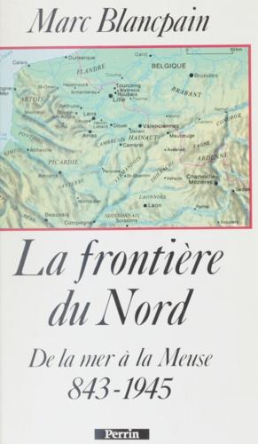 La Frontière du Nord. 843-1945, de la mer à la Meuse