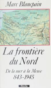 Marc Blancpain et  Blancpa - La Frontière du Nord - 843-1945, de la mer à la Meuse.