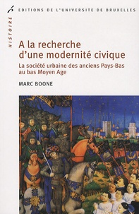Marc Boone - A la recherche d'une modernité civique - La société urbaine des anciens Pays-Bas au bas Moyen Age.