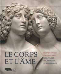 Marc Bormand et Beatrice Paolozzi Strozzi - Le corps et l'âme - De Donatello à Michel-Ange, sculptures italiennes de la La Renaissance.
