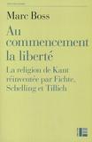 Marc Boss - Au commencement la liberté - La religion de Kant réinventée par Fichte, Schelling et Tillich.