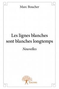 Marc Boucher - Les lignes blanches sont blanches longtemps.