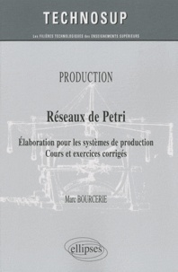 Marc Bourcerie - Réseaux de Petri - Elaboration pour les systèmes de production, cours et exercices corrigés.