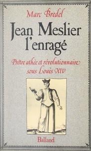 Marc Bredel - Jean Meslier, l'enragé - Prêtre athée et révolutionnaire sous Louis XIV.