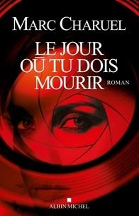 Marc Charuel et Marc Charuel - Le Jour où tu dois mourir.