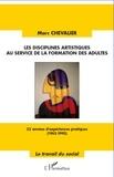 Marc Chevalier - Les disciplines artistiques au service de la formation des adultes - 33 années d'expériences pratiques (1962-1995).