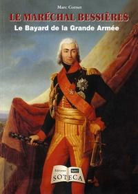 Marc Cornet - Le maréchal Bessières - Le Bayard de la Grande Armée.