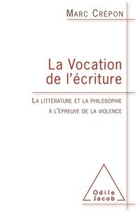 Marc Crépon - La vocation de l'écriture - La littérature et la philosophie à l'épreuve de la violence.