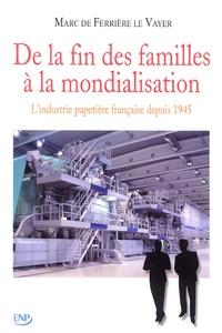 Marc de Ferrière Le Vayer - De la fin des familles à la mondialisation - L'industrie Papetière Française depuis 1945.