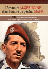 Marc Desaphy - L'aventure algérienne dans l'ombre du général Massu - 2012, cinquantième anniversaire de la fin de la présence française en Algérie.
