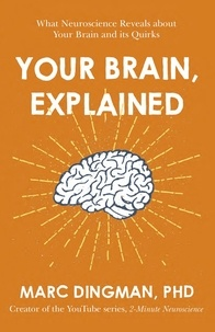 Marc Dingman - Your Brain, Explained - What Neuroscience Reveals about Your Brain and its Quirks.