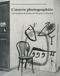 Marc Donnadieu et Lucie Goujard - L'oeuvre photographiée - Les ateliers d'artiste de Picasso à Warhol.