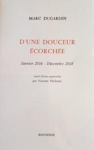 Marc Dugardin - D'une douceur écorchée - Janvier 2016 - Décembre 2018. Suivi d'une approche par Vincent Tholomé.