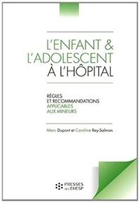 Marc Dupont et Caroline Rey-Salmon - L'enfant et l'adolescent à l'hôpital - Règles et recommandations applicables aux mineurs.