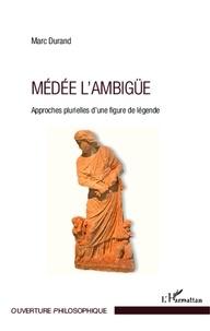 Marc Durand - Médée l'ambigüe - Approches plurielles d'une figure de légende.