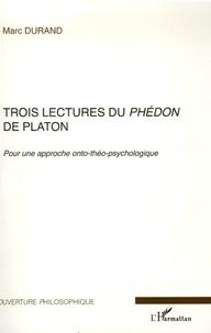 Marc Durand - Trois lectures du Phédon de Platon - Pour une approche onto-théo-psychologique.