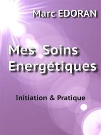 Marc Edoran - Mes soins énergétiques - Initiation et pratiques.