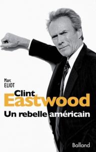 Marc Eliot - Clint Eastwood - Un rebelle américain.