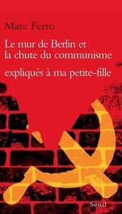 Marc Ferro - Le mur de Berlin et la chute du communisme expliqués à ma petite-fille Soazig.
