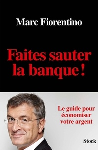 Marc Fiorentino - Faites sauter la banque ! - Le guide pour économiser votre argent.