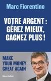Marc Fiorentino - Votre argent : gérer mieux, gagnez plus !.