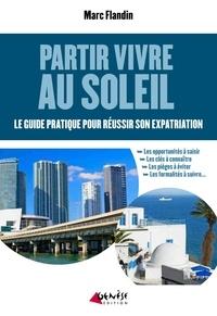 Marc Flandin - Partir vivre au soleil - Le guide pratique pour réussir son expatriation.