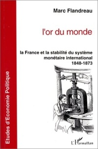 Marc Flandreau - L'or du monde - La France et la stabilité du système monétaire international, 1848-1873.