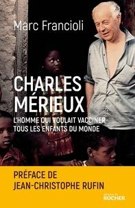 Jean-Christophe Rufin et Marc Francioli - Charles Mérieux - L'homme qui voulait vacciner tous les enfants du monde.