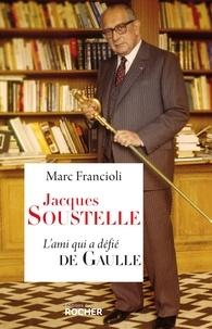 Marc Francioli - Jacques Soustelle - L'ami qui a défié De Gaulle.