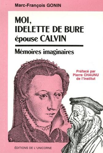 Marc-François Gonin - Moi, Idelette de Bure épouse Calvin - Mémoires imaginaires.
