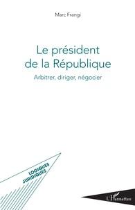 Marc Frangi - Le président de la République - Arbitrer, diriger, négocier.