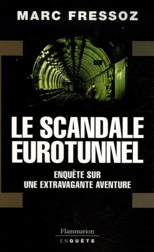 Marc Fressoz - Le Scandale Eurotunnel - Enquête sur une extravagante aventure.