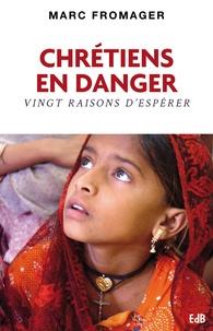 Marc Fromager - Chrétiens en danger - Vingt raisons d'espérer.
