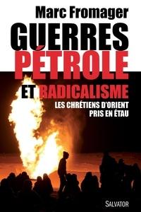 Marc Fromager - Guerres, pétrole et radicalisme - Les chrétiens d'Orient pris en étau.
