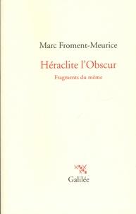 Marc Froment-Meurice - Héraclite l'obscur - Fragments du même.