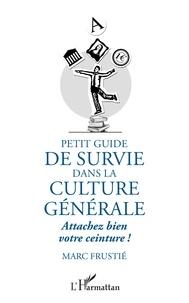 Petit guide de survie dans la culture générale- Attachez bien votre ceinture ! - Marc Frustié |