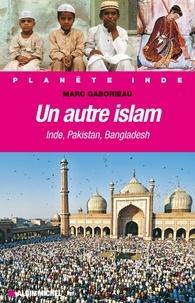 Marc Gaborieau et Marc Gaborieau - Un autre Islam - Inde, Pakistan, Bangladesh.
