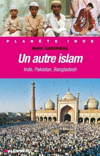 Un autre Islam. Inde, Pakistan, Bangladesh