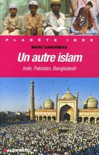 Marc Gaborieau - Un autre islam - Inde, Pakistan, Bangladesh.