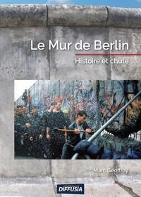 Marc Geoffroy - Le mur de Berlin - Histoire et chute.